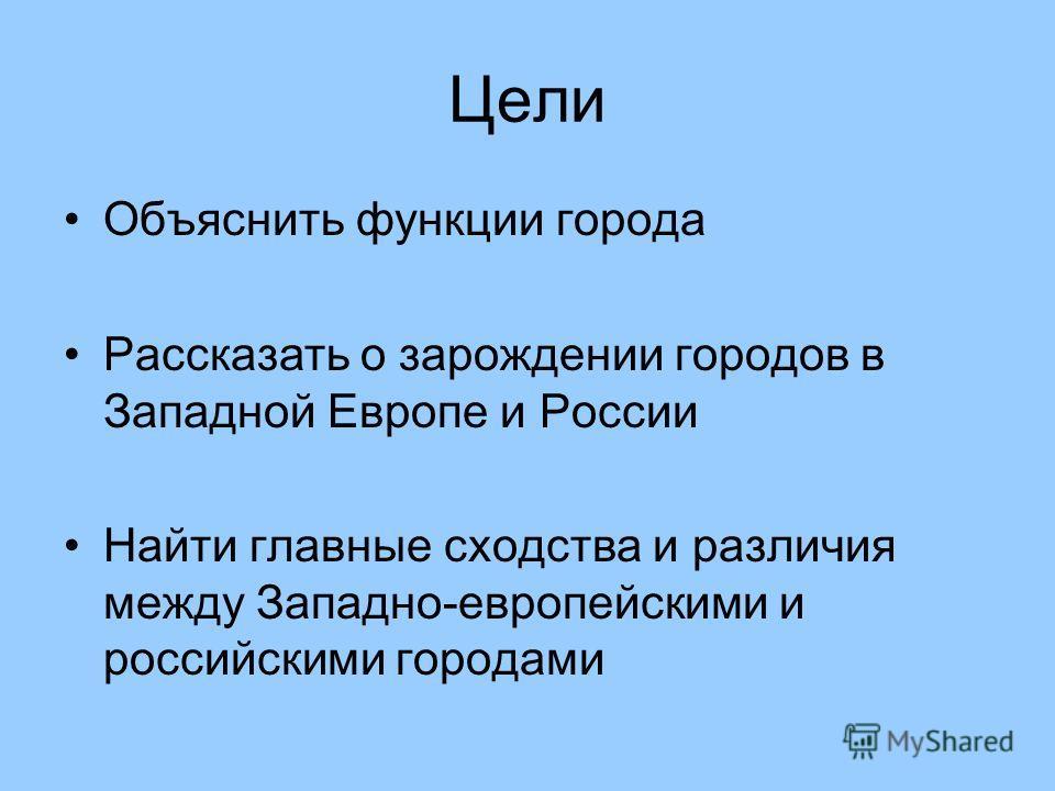 Цели Объяснить функции города Рассказать о зарождении городов в Западной Европе и России Найти главные сходства и различия между Западно-европейскими и российскими городами