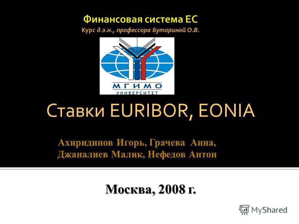Ставки EURIBOR, EONIA Ахиридинов Игорь, Грачева Анна, Джаналиев Малик, Нефедов Антон Москва, 2008 г.