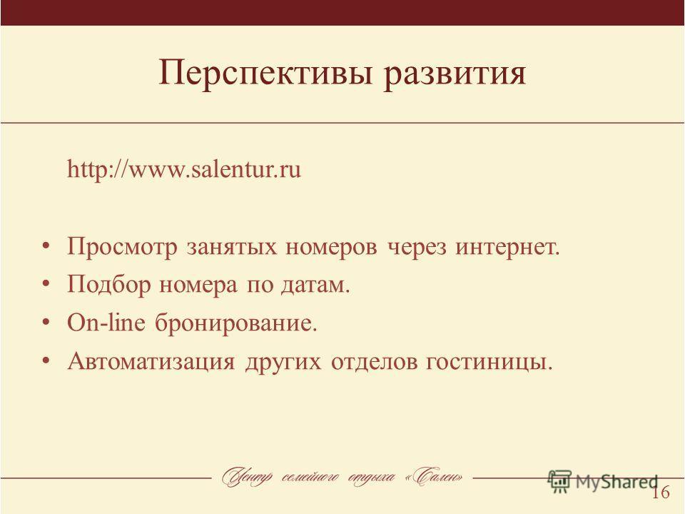 Перспективы развития 16 http://www.salentur.ru Просмотр занятых номеров через интернет. Подбор номера по датам. Оn-line бронирование. Автоматизация других отделов гостиницы.