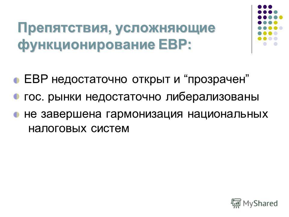 Препятствия, усложняющие функционирование ЕВР: ЕВР недостаточно открыт и прозрачен гос. рынки недостаточно либерализованы не завершена гармонизация национальных налоговых систем