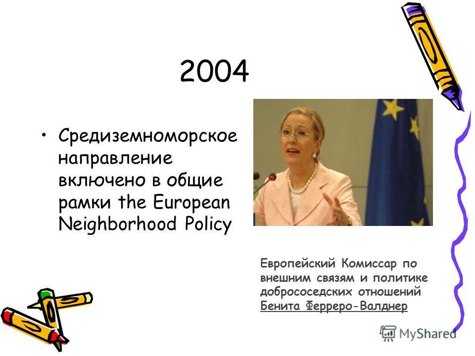 2004 Средиземноморское направление включено в общие рамки the European Neighborhood Policy Европейский Комиссар по внешним связям и политике добрососедских отношений Бенита Ферреро-Валднер