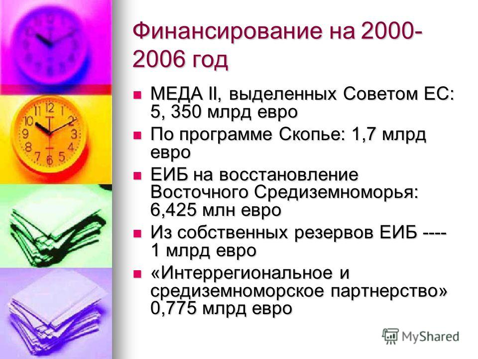 Финансирование на 2000- 2006 год МЕДА II, выделенных Советом ЕС: 5, 350 млрд евро МЕДА II, выделенных Советом ЕС: 5, 350 млрд евро По программе Скопье: 1,7 млрд евро По программе Скопье: 1,7 млрд евро ЕИБ на восстановление Восточного Средиземноморья: