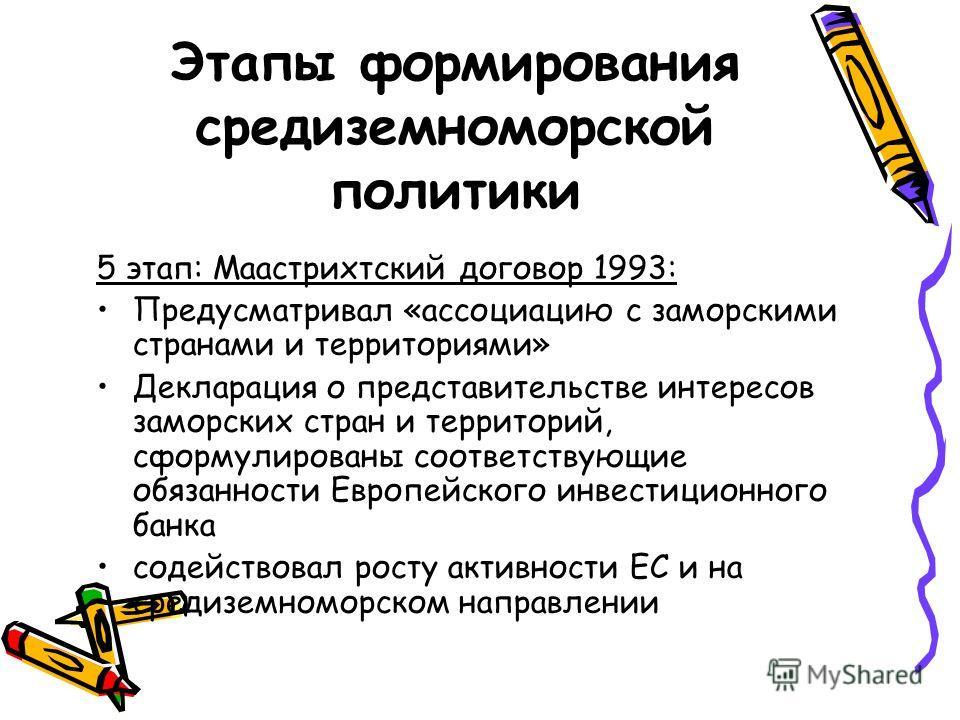 Этапы формирования средиземноморской политики 5 этап: Маастрихтский договор 1993: Предусматривал «ассоциацию с заморскими странами и территориями» Декларация о представительстве интересов заморских стран и территорий, сформулированы соответствующие о