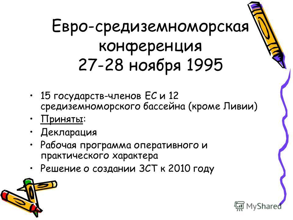 Евро-средиземноморская конференция 27-28 ноября 1995 15 государств-членов ЕС и 12 средиземноморского бассейна (кроме Ливии) Приняты: Декларация Рабочая программа оперативного и практического характера Решение о создании ЗСТ к 2010 году