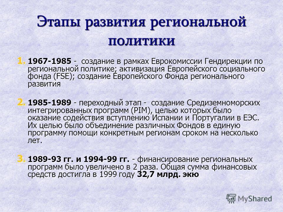 Этапы развития региональной политики 1. 1967-1985 - создание в рамках Еврокомиссии Гендирекции по региональной политике; активизация Европейского социального фонда (FSE); создание Европейского Фонда регионального развития 2. 1985-1989 - переходный эт