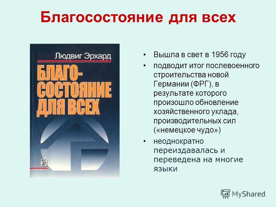 Благосостояние для всех Вышла в свет в 1956 году подводит итог послевоенного строительства новой Германии (ФРГ), в результате которого произошло обновление хозяйственного уклада, производительных сил («немецкое чудо») неоднократно переиздавалась и пе