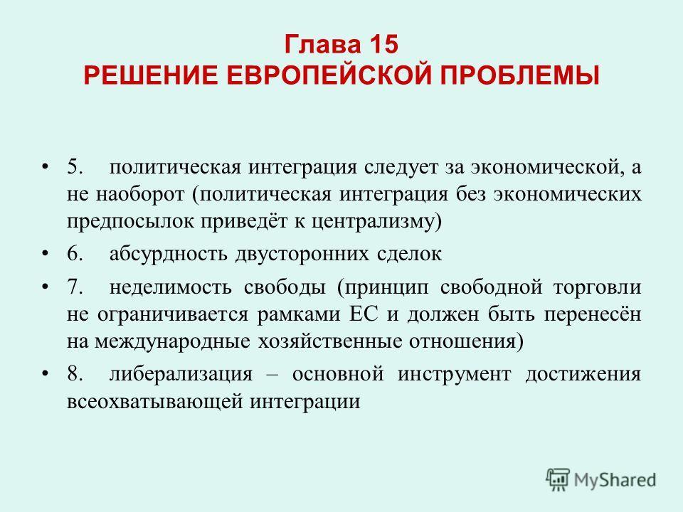 Глава 15 РЕШЕНИЕ ЕВРОПЕЙСКОЙ ПРОБЛЕМЫ 5.политическая интеграция следует за экономической, а не наоборот (политическая интеграция без экономических предпосылок приведёт к централизму) 6.абсурдность двусторонних сделок 7.неделимость свободы (принцип св