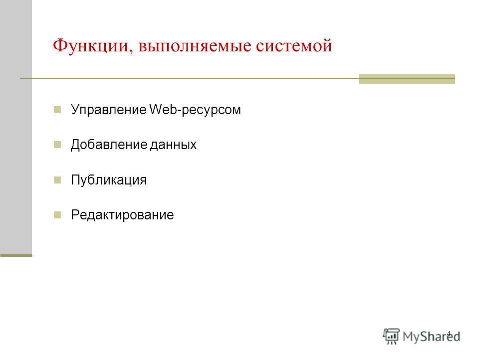 4 Функции, выполняемые системой Управление Web-ресурсом Добавление данных Публикация Редактирование