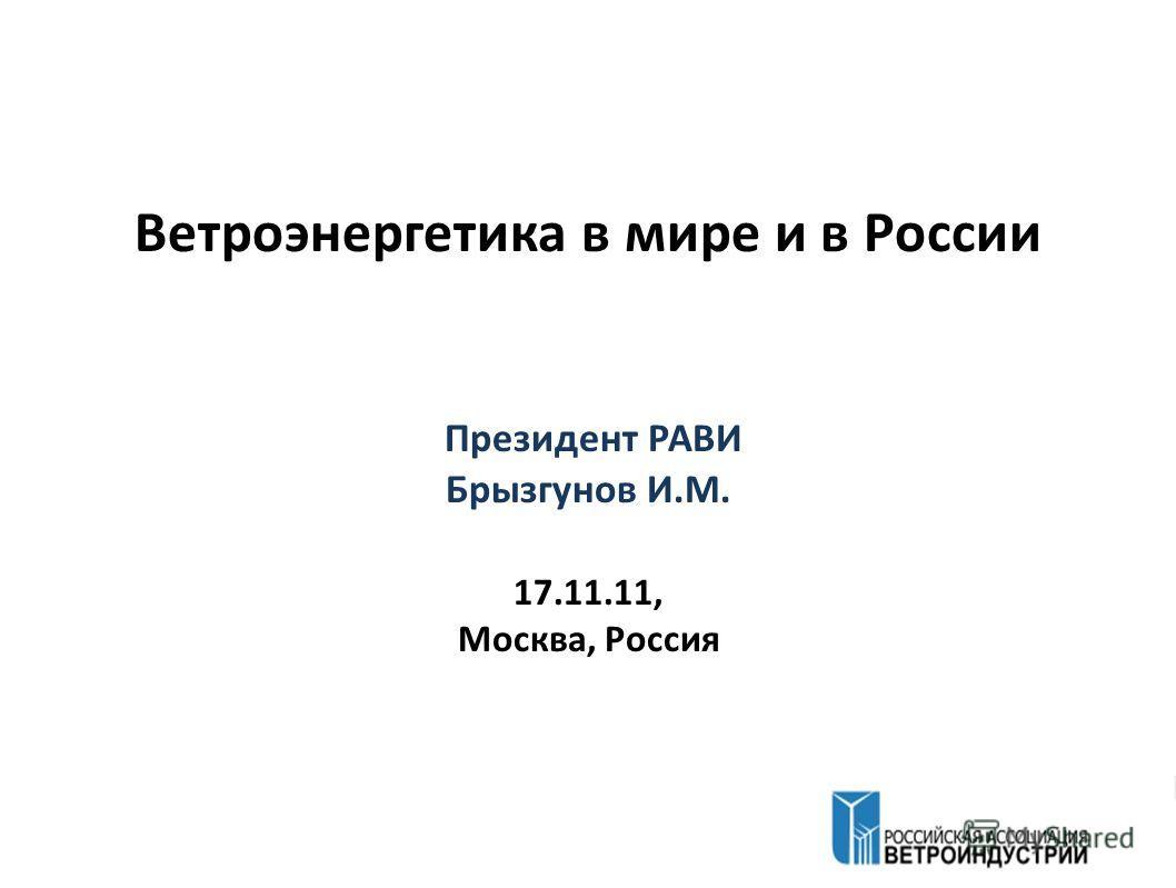Ветроэнергетика в мире и в России Президент РАВИ Брызгунов И.М. 17.11.11, Москва, Россия