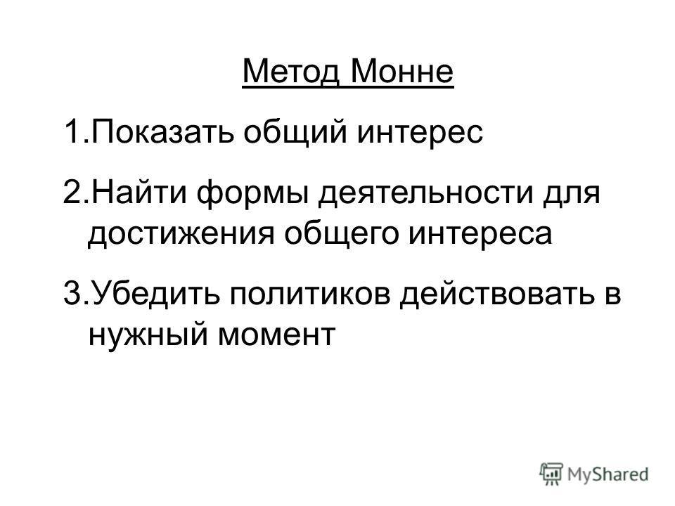 Метод Монне 1.Показать общий интерес 2.Найти формы деятельности для достижения общего интереса 3.Убедить политиков действовать в нужный момент