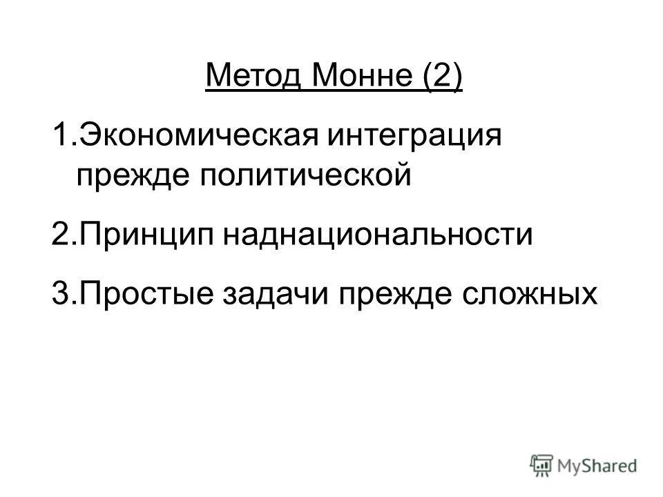Метод Монне (2) 1.Экономическая интеграция прежде политической 2.Принцип наднациональности 3.Простые задачи прежде сложных