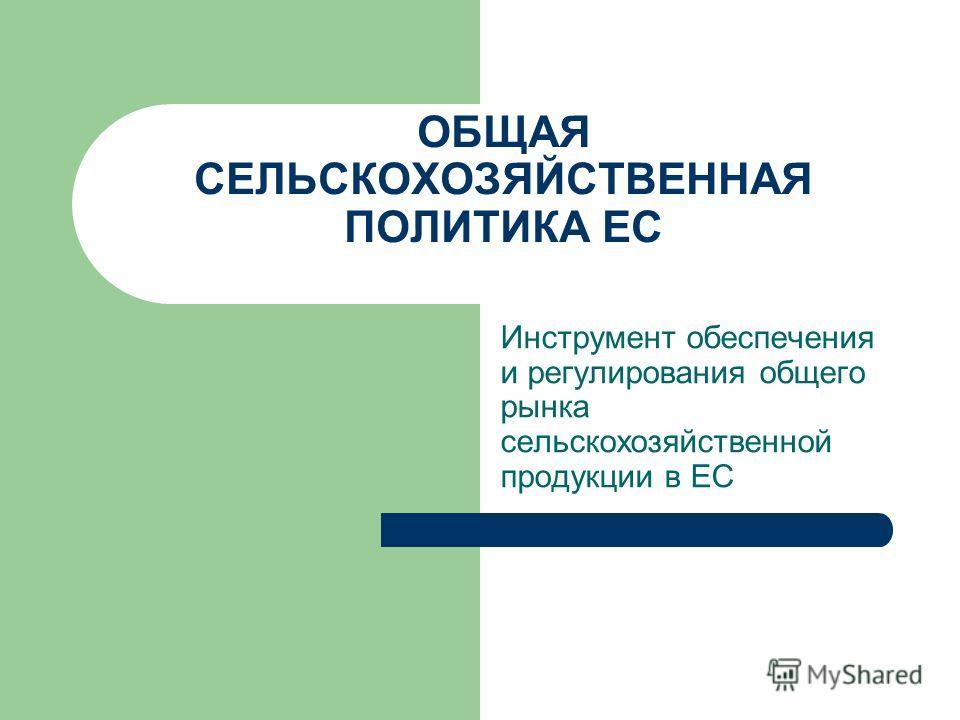 ОБЩАЯ СЕЛЬСКОХОЗЯЙСТВЕННАЯ ПОЛИТИКА ЕС Инструмент обеспечения и регулирования общего рынка сельскохозяйственной продукции в ЕС