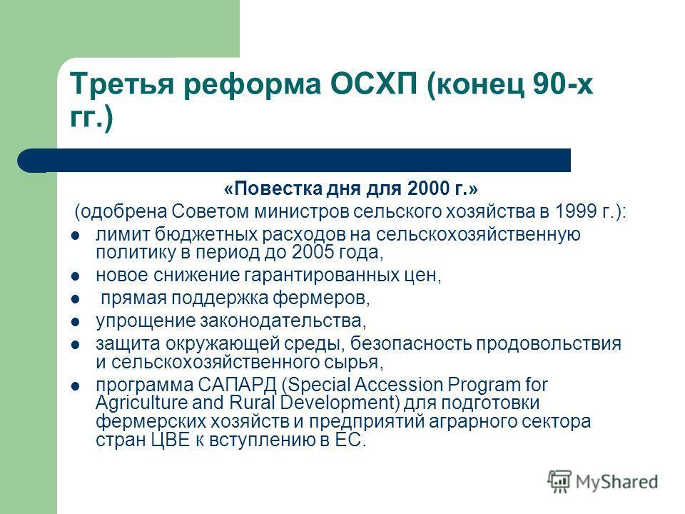 Третья реформа ОСХП (конец 90-х гг.) «Повестка дня для 2000 г.» (одобрена Советом министров сельского хозяйства в 1999 г.): лимит бюджетных расходов на сельскохозяйственную политику в период до 2005 года, новое снижение гарантированных цен, прямая по