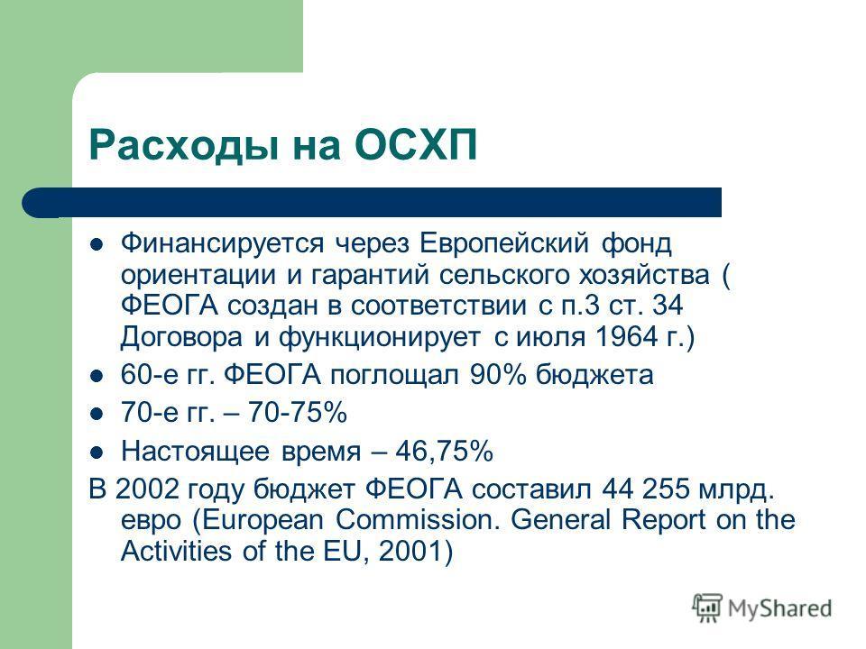 Расходы на ОСХП Финансируется через Европейский фонд ориентации и гарантий сельского хозяйства ( ФЕОГА создан в соответствии с п.3 ст. 34 Договора и функционирует с июля 1964 г.) 60-е гг. ФЕОГА поглощал 90% бюджета 70-е гг. – 70-75% Настоящее время –