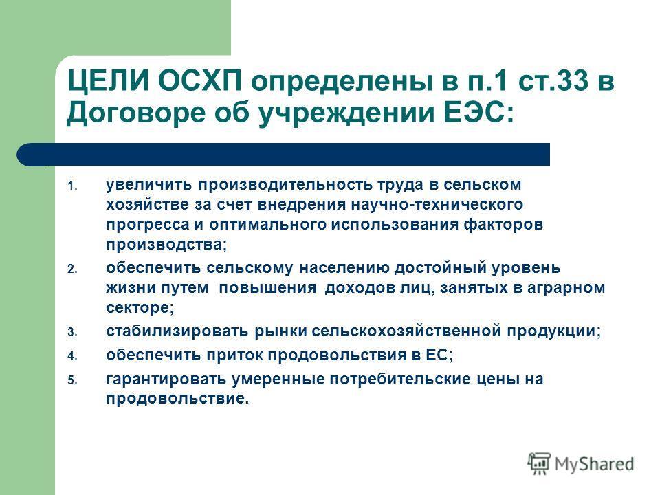 ЦЕЛИ ОСХП определены в п.1 ст.33 в Договоре об учреждении ЕЭС: 1. увеличить производительность труда в сельском хозяйстве за счет внедрения научно-технического прогресса и оптимального использования факторов производства; 2. обеспечить сельскому насе