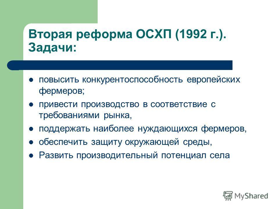 Вторая реформа ОСХП (1992 г.). Задачи: повысить конкурентоспособность европейских фермеров; привести производство в соответствие с требованиями рынка, поддержать наиболее нуждающихся фермеров, обеспечить защиту окружающей среды, Развить производитель