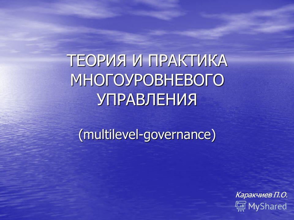 ТЕОРИЯ И ПРАКТИКА МНОГОУРОВНЕВОГО УПРАВЛЕНИЯ (multilevel-governance) Каракчиев П.О.