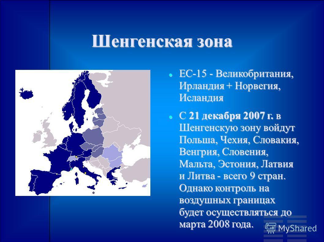 Шенгенская зона ЕС-15 - Великобритания, Ирландия + Норвегия, Исландия ЕС-15 - Великобритания, Ирландия + Норвегия, Исландия С 21 декабря 2007 г. в Шенгенскую зону войдут Польша, Чехия, Словакия, Венгрия, Словения, Мальта, Эстония, Латвия и Литва - вс