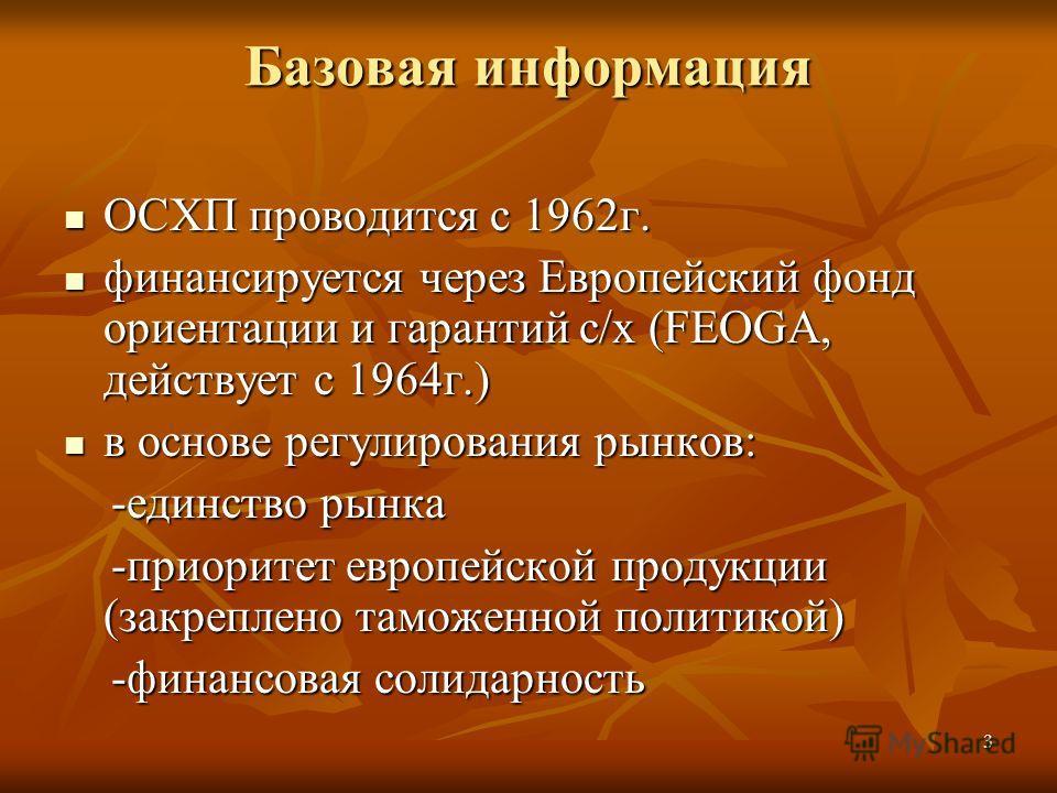 3 Базовая информация ОСХП проводится с 1962г. ОСХП проводится с 1962г. финансируется через Европейский фонд ориентации и гарантий с/х (FEOGA, действует с 1964г.) финансируется через Европейский фонд ориентации и гарантий с/х (FEOGA, действует с 1964г
