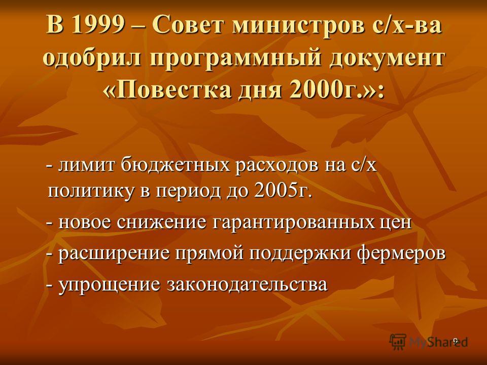 9 В 1999 – Совет министров с/х-ва одобрил программный документ «Повестка дня 2000г.»: - лимит бюджетных расходов на с/х политику в период до 2005г. - лимит бюджетных расходов на с/х политику в период до 2005г. - новое снижение гарантированных цен - н