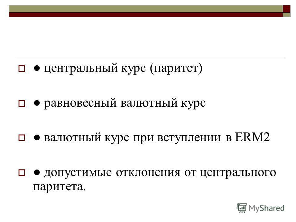 центральный курс (паритет) равновесный валютный курс валютный курс при вступлении в ERM2 допустимые отклонения от центрального паритета.