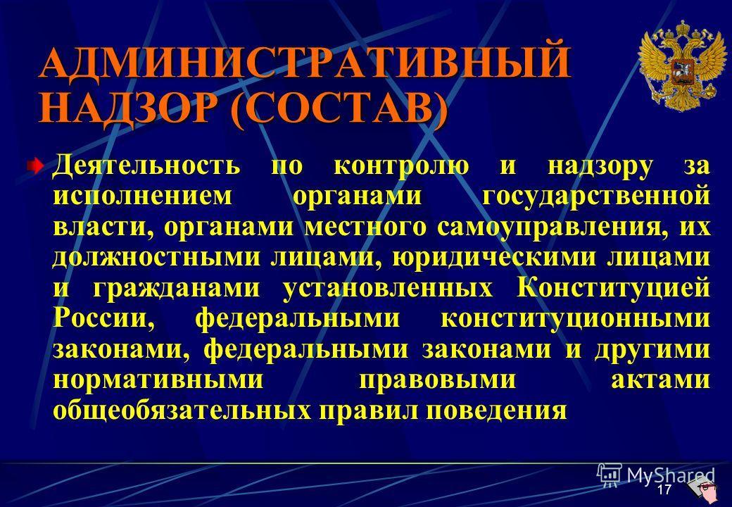 17 АДМИНИСТРАТИВНЫЙ НАДЗОР (СОСТАВ) Деятельность по контролю и надзору за исполнением органами государственной власти, органами местного самоуправления, их должностными лицами, юридическими лицами и гражданами установленных Конституцией России, федер