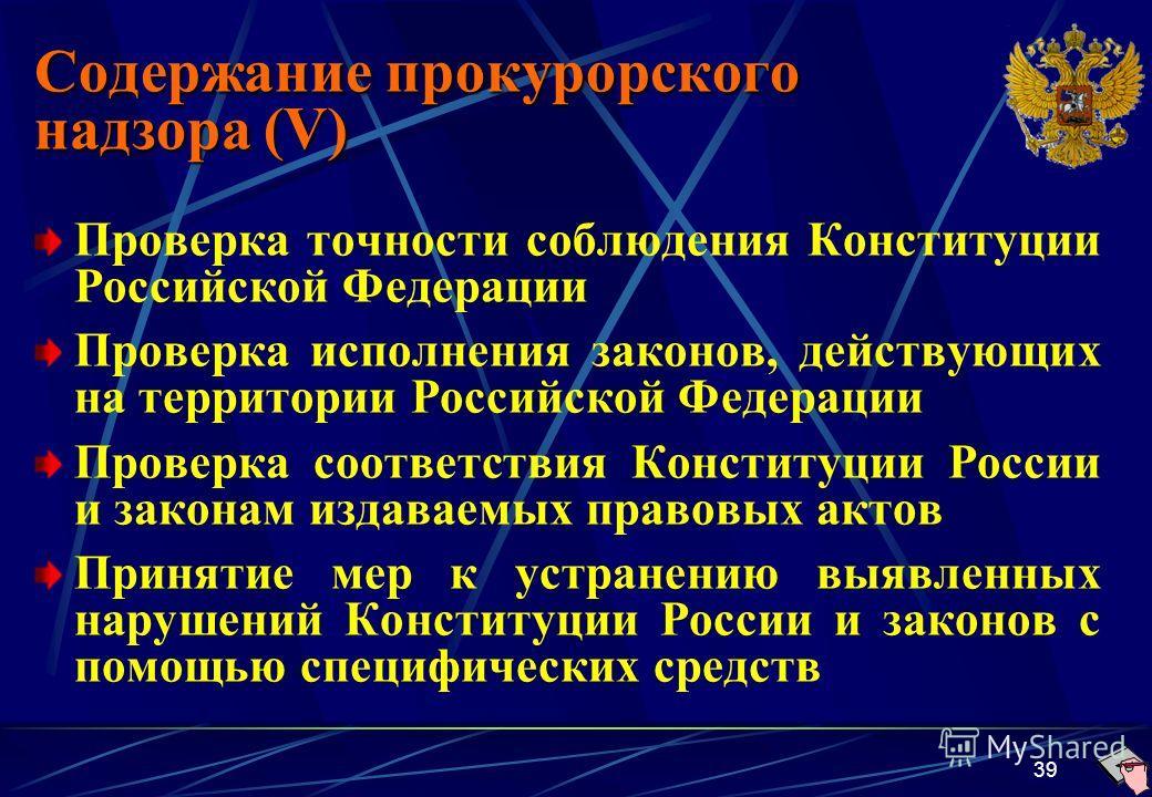 39 Содержание прокурорского надзора (V) Проверка точности соблюдения Конституции Российской Федерации Проверка исполнения законов, действующих на территории Российской Федерации Проверка соответствия Конституции России и законам издаваемых правовых а