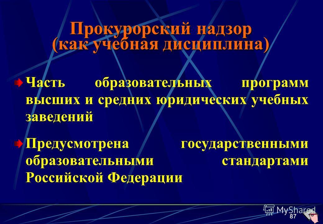 87 Часть образовательных программ высших и средних юридических учебных заведений Предусмотрена государственными образовательными стандартами Российской Федерации Прокурорский надзор (как учебная дисциплина)