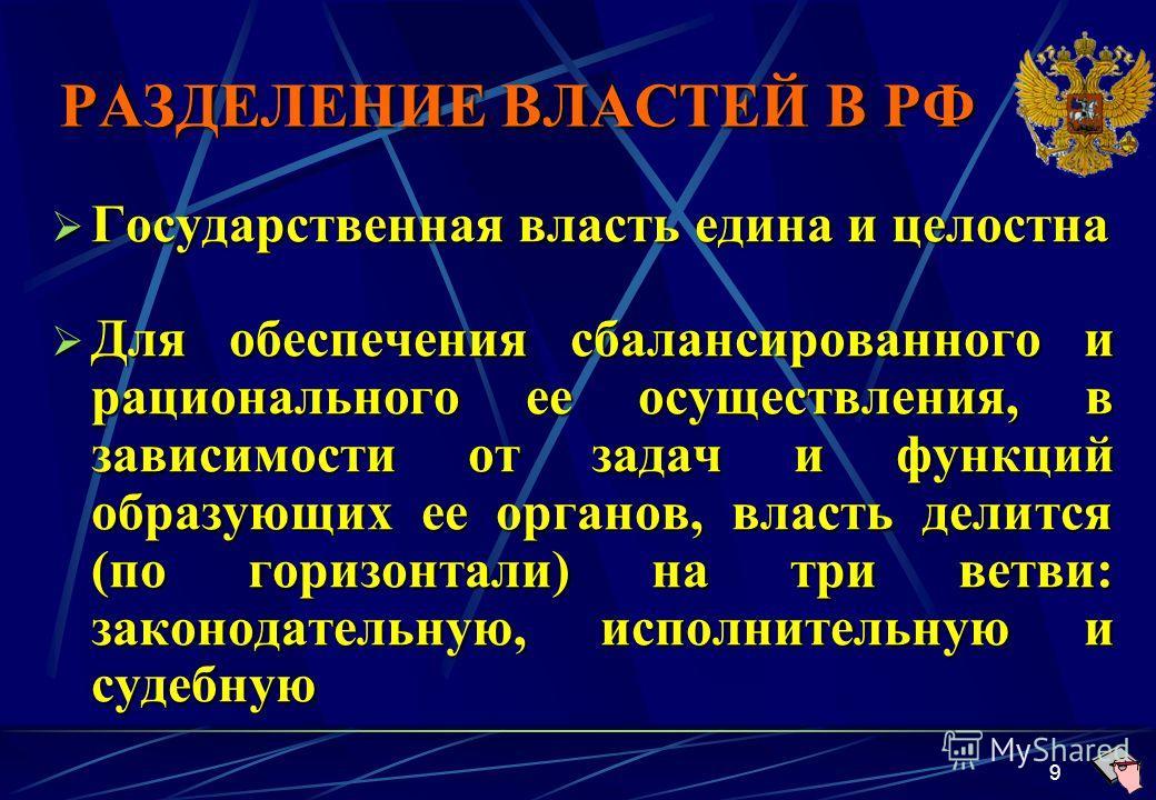 9 РАЗДЕЛЕНИЕ ВЛАСТЕЙ В РФ Государственная власть едина и целостна Государственная власть едина и целостна Для обеспечения сбалансированного и рационального ее осуществления, в зависимости от задач и функций образующих ее органов, власть делится (по г