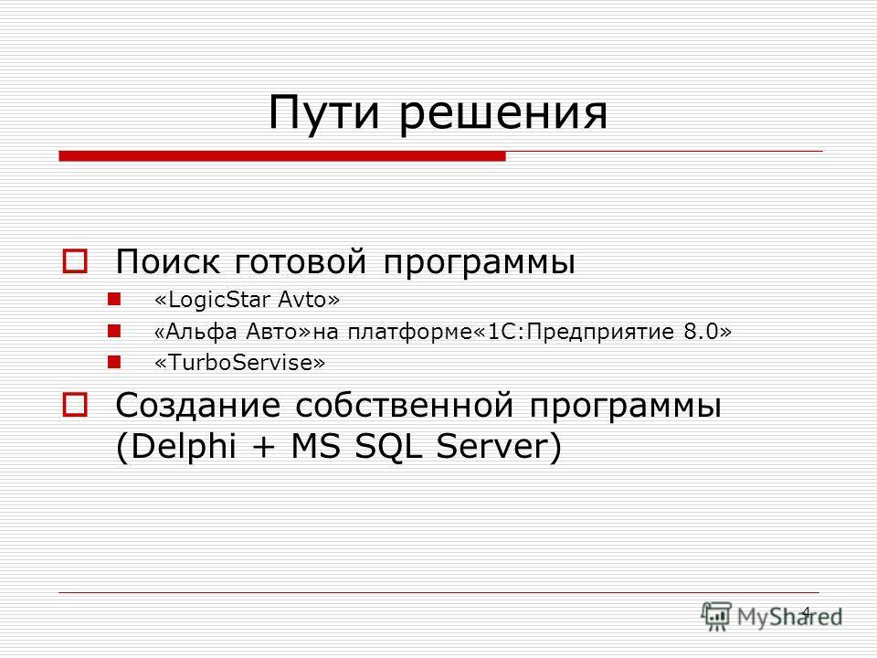 4 Пути решения Поиск готовой программы «LogicStar Avto» « Альфа Авто»на платформе«1С:Предприятие 8.0» «TurboServise» Создание собственной программы (Delphi + MS SQL Server)