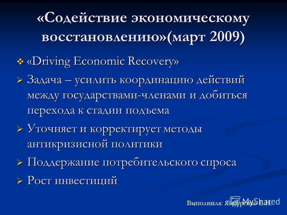 «Содействие экономическому восстановлению»(март 2009) «Driving Economic Recovery» «Driving Economic Recovery» Задача – усилить координацию действий между государствами-членами и добиться перехода к стадии подъема Задача – усилить координацию действий