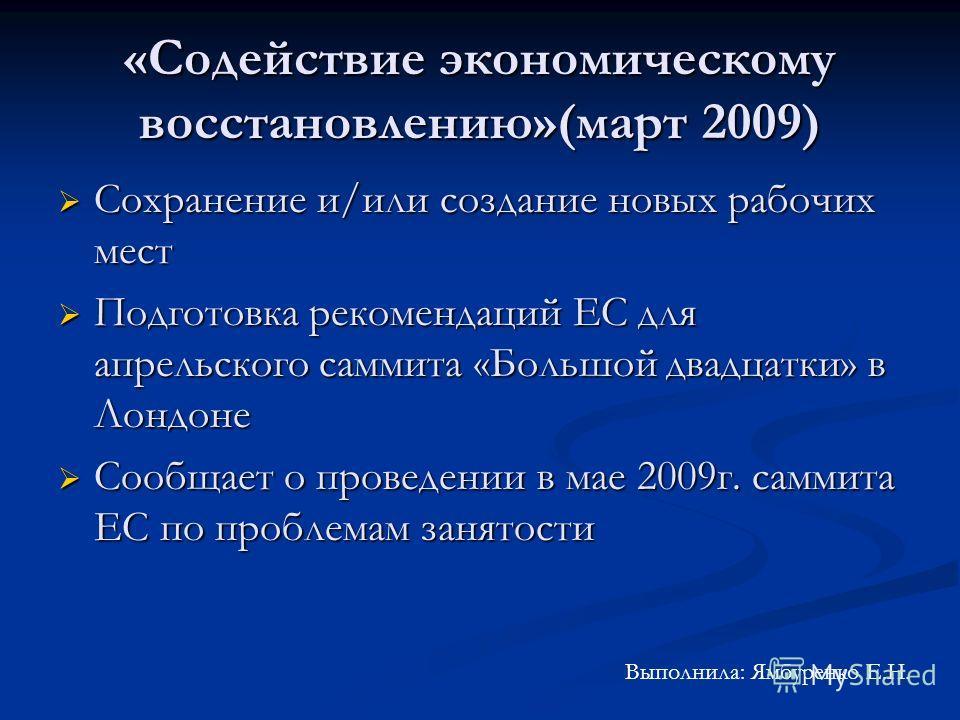 «Содействие экономическому восстановлению»(март 2009) Сохранение и/или создание новых рабочих мест Сохранение и/или создание новых рабочих мест Подготовка рекомендаций ЕС для апрельского саммита «Большой двадцатки» в Лондоне Подготовка рекомендаций Е