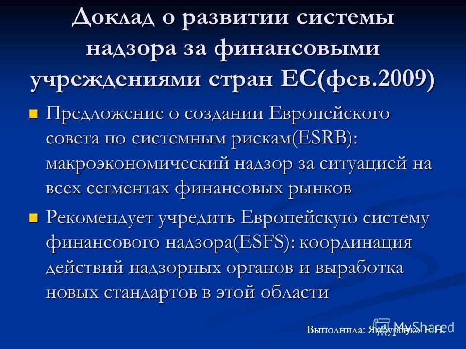 Доклад о развитии системы надзора за финансовыми учреждениями стран ЕС(фев.2009) Предложение о создании Европейского совета по системным рискам(ESRB): макроэкономический надзор за ситуацией на всех сегментах финансовых рынков Предложение о создании Е