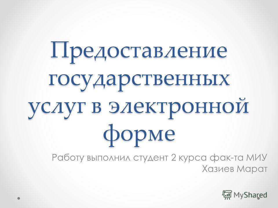 Предоставление государственных услуг в электронной форме Работу выполнил студент 2 курса фак-та МИУ Хазиев Марат