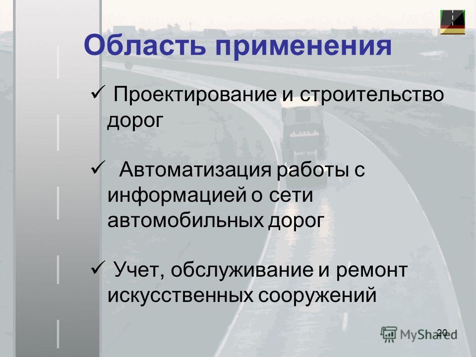 Область применения Проектирование и строительство дорог Автоматизация работы с информацией о сети автомобильных дорог Учет, обслуживание и ремонт искусственных сооружений 20