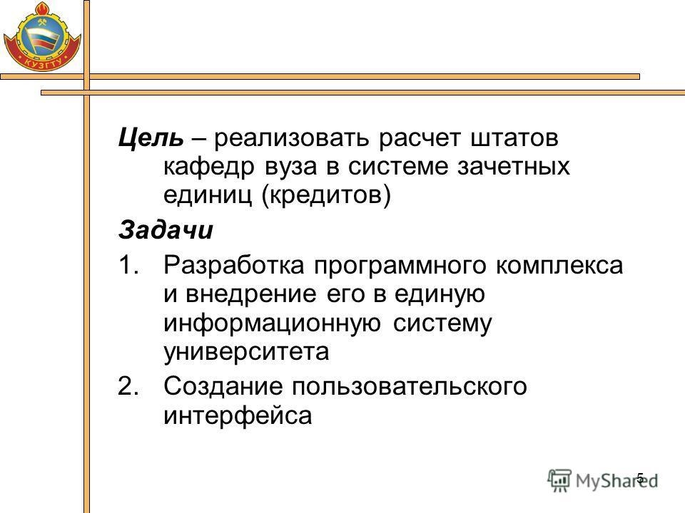 5 Цель – реализовать расчет штатов кафедр вуза в системе зачетных единиц (кредитов) Задачи 1.Разработка программного комплекса и внедрение его в единую информационную систему университета 2.Создание пользовательского интерфейса