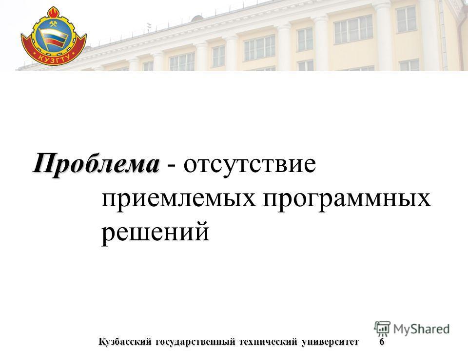 Кузбасский государственный технический университет6 Проблема Проблема - отсутствие приемлемых программных решений