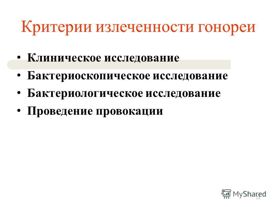 Критерии излеченности гонореи Клиническое исследование Бактериоскопическое исследование Бактериологическое исследование Проведение провокации 21