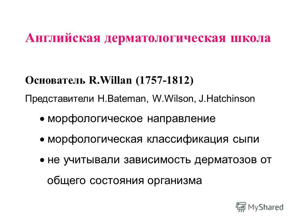 7 Английская дерматологическая школа Основатель R.Willan (1757-1812) Представители Н.Bateman, W.Wilson, J.Hatchinson морфологическое направление морфологическая классификация сыпи не учитывали зависимость дерматозов от общего состояния организма