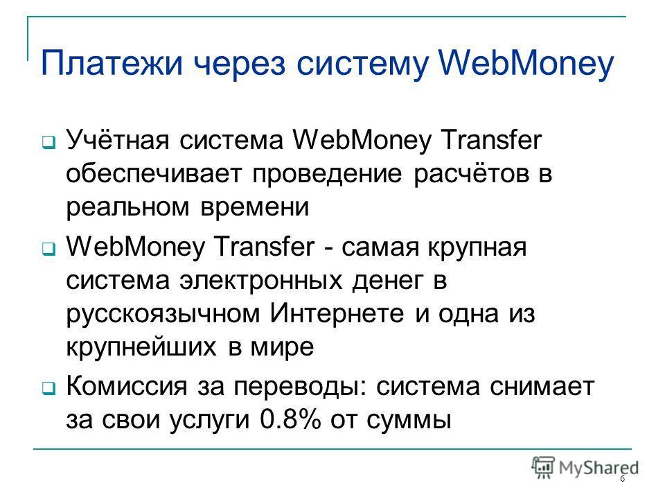 6 Платежи через систему WebMoney Учётная система WebMoney Transfer обеспечивает проведение расчётов в реальном времени WebMoney Transfer - самая крупная система электронных денег в русскоязычном Интернете и одна из крупнейших в мире Комиссия за перев