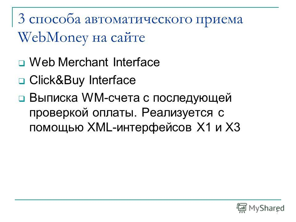 7 3 способа автоматического приема WebMoney на сайте Web Merchant Interface Click&Buy Interface Выписка WM-счета с последующей проверкой оплаты. Реализуется с помощью XML-интерфейсов X1 и X3