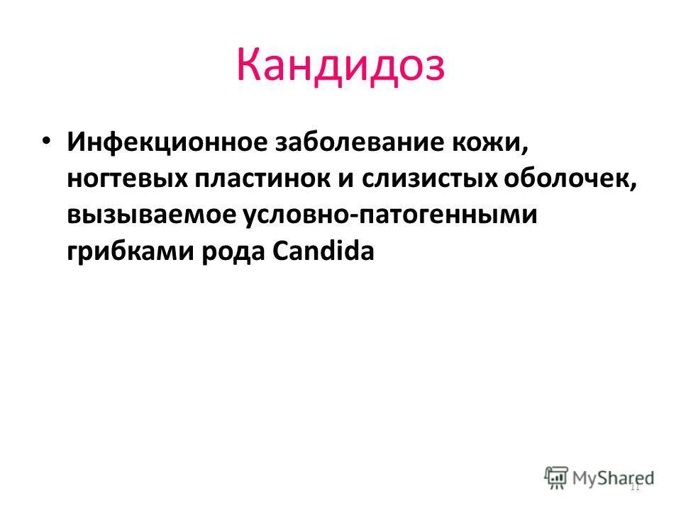 Кандидоз Инфекционное заболевание кожи, ногтевых пластинок и слизистых оболочек, вызываемое условно-патогенными грибками рода Candida 11