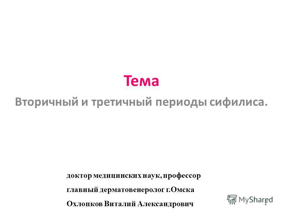 Тема Вторичный и третичный периоды сифилиса. 1 доктор медицинских наук, профессор главный дерматовенеролог г.Омска Охлопков Виталий Александрович