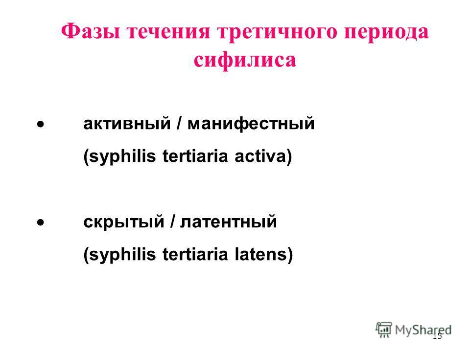 15 Фазы течения третичного периода сифилиса активный / манифестный (syphilis tertiaria activa) скрытый / латентный (syphilis tertiaria latens)