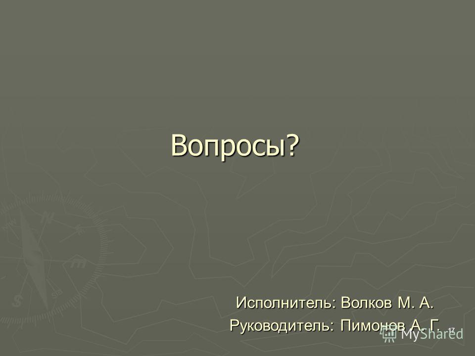 17 Вопросы? Исполнитель: Волков М. А. Руководитель: Пимонов А. Г.