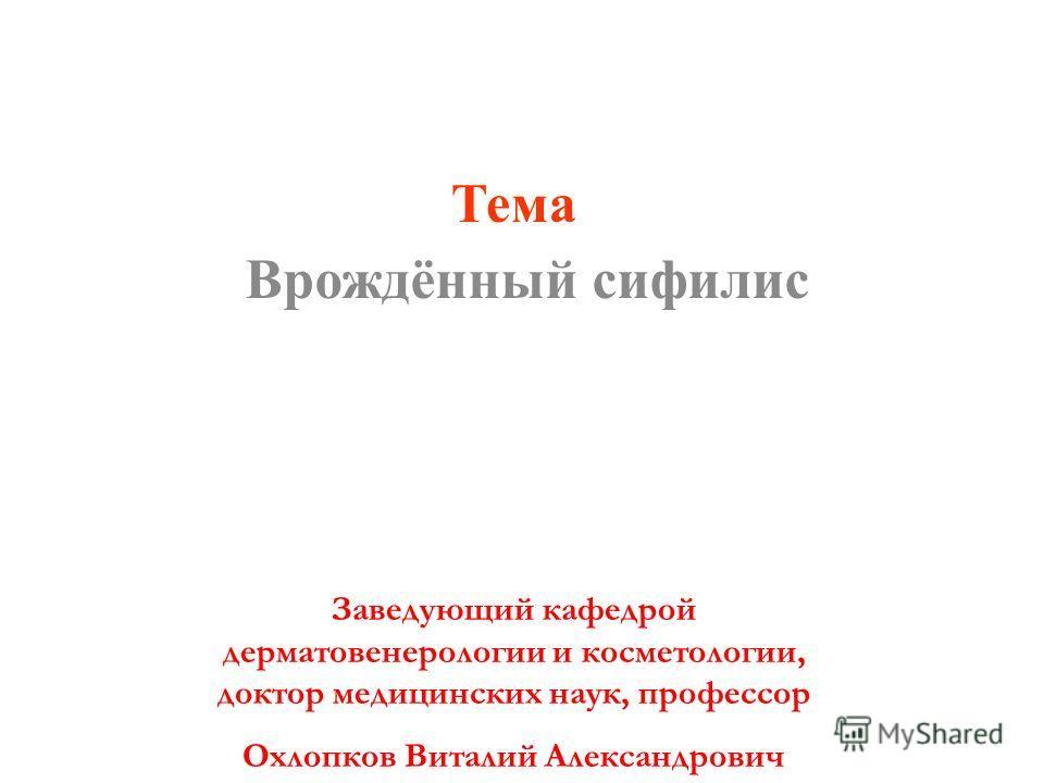 Врождённый сифилис Тема Заведующий кафедрой дерматовенерологии и косметологии, доктор медицинских наук, профессор Охлопков Виталий Александрович
