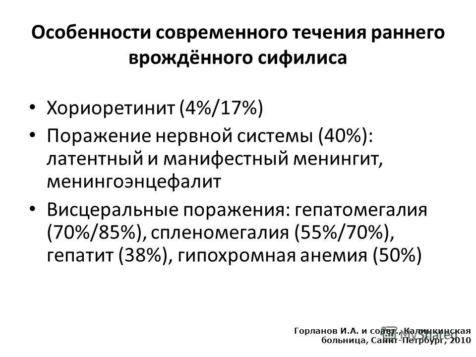 Особенности современного течения раннего врождённого сифилиса Хориоретинит (4%/17%) Поражение нервной системы (40%): латентный и манифестный менингит, менингоэнцефалит Висцеральные поражения: гепатомегалия (70%/85%), спленомегалия (55%/70%), гепатит