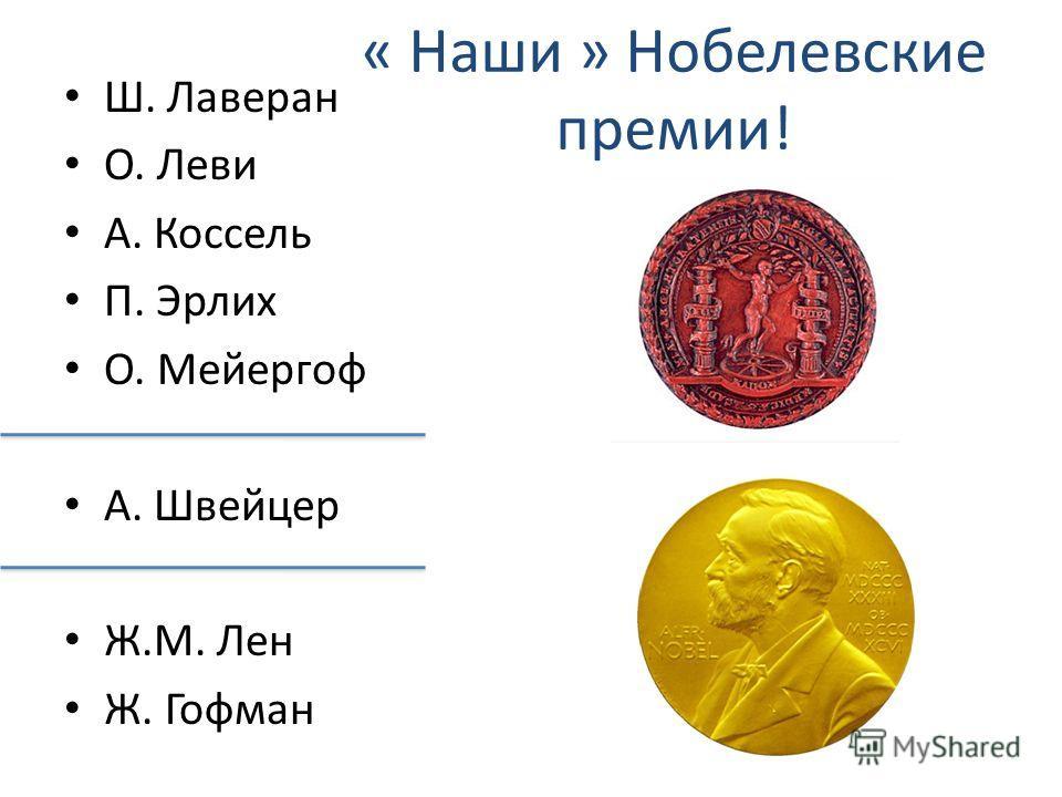 « Наши » Нобелевские премии! Ш. Лаверан O. Леви A. Коссель П. Эрлих O. Мейергоф A. Швейцер Ж.M. Лен Ж. Гофман
