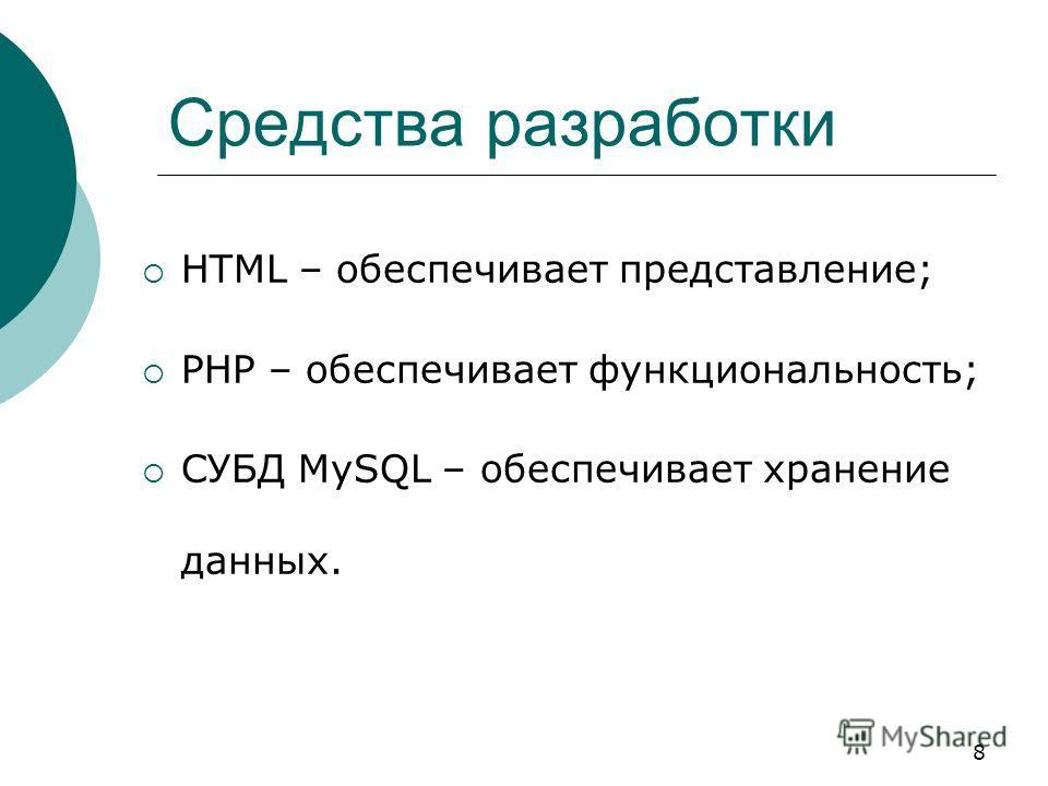 8 Средства разработки HTML – обеспечивает представление; PHP – обеспечивает функциональность; СУБД MySQL – обеспечивает хранение данных.