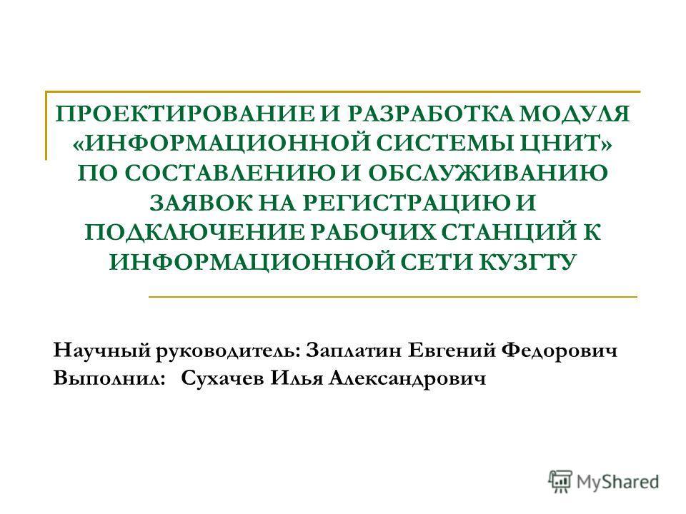 ПРОЕКТИРОВАНИЕ И РАЗРАБОТКА МОДУЛЯ «ИНФОРМАЦИОННОЙ СИСТЕМЫ ЦНИТ» ПО СОСТАВЛЕНИЮ И ОБСЛУЖИВАНИЮ ЗАЯВОК НА РЕГИСТРАЦИЮ И ПОДКЛЮЧЕНИЕ РАБОЧИХ СТАНЦИЙ К ИНФОРМАЦИОННОЙ СЕТИ КУЗГТУ Научный руководитель: Заплатин Евгений Федорович Выполнил: Сухачев Илья Ал